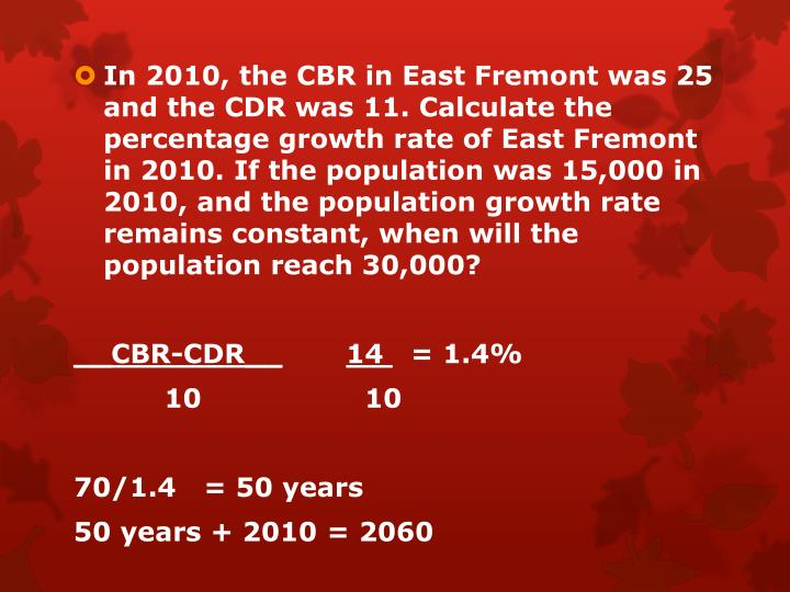 In 2010, the CBR in East Fremont was 25 and the CDR was 11. Calculate the percentage growth rate of East Fremont in 2010. If the population was 15,000 in 2010, and the population growth rate remains constant, when will the population reach 30,000?