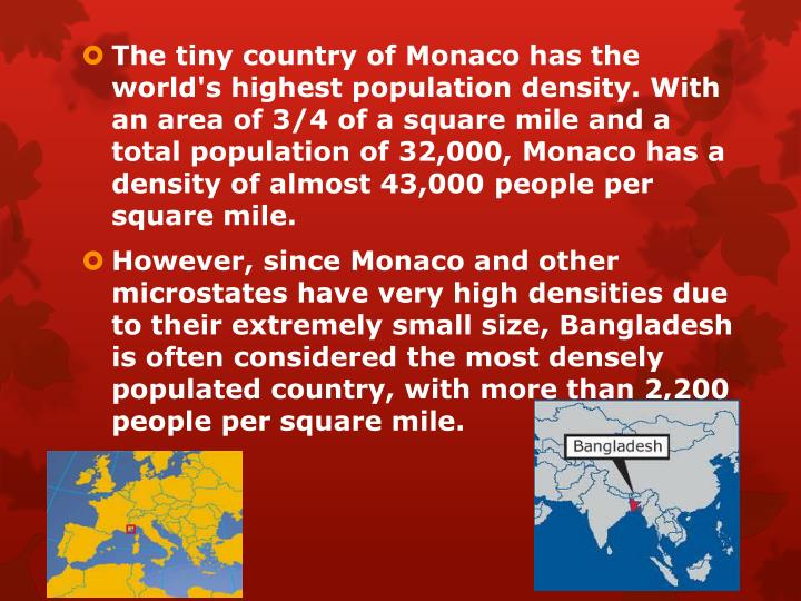 The tiny country of Monaco has the world's highest population density. With an area of 3/4 of a square mile and a total population of 32,000, Monaco has a density of almost 43,000 people per square mile.