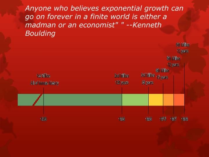 """Anyone who believes exponential growth can go on forever in a finite world is either a madman or an economist"""" """" --Kenneth Boulding"""