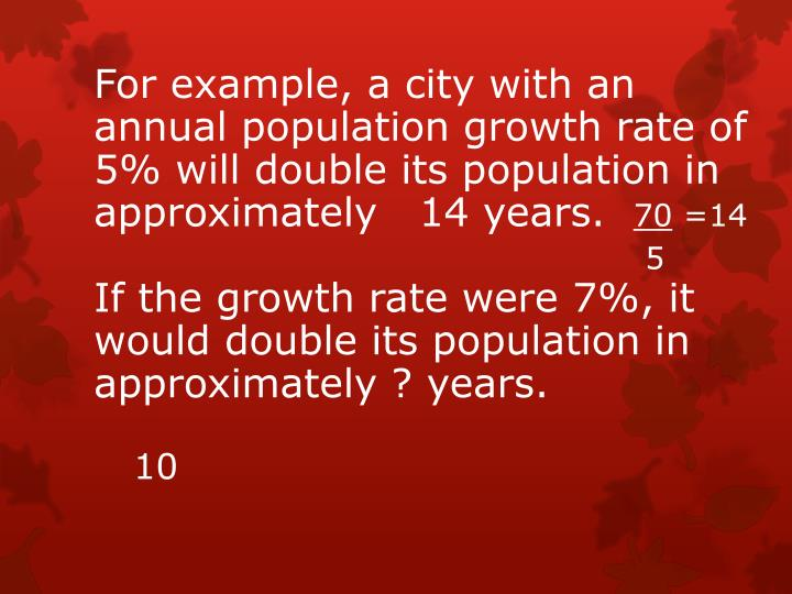 For example, a city with an annual population growth rate of 5% will double its population in approximately   14 years.