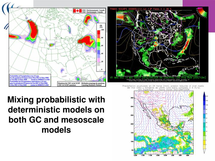 Mixing probabilistic with deterministic models on both GC and mesoscale models