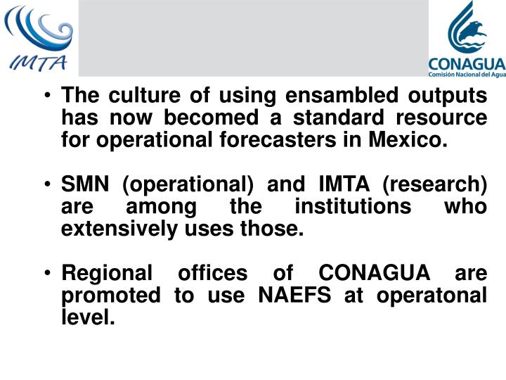The culture of using ensambled outputs has now becomed a standard resource for operational forecasters in Mexico.