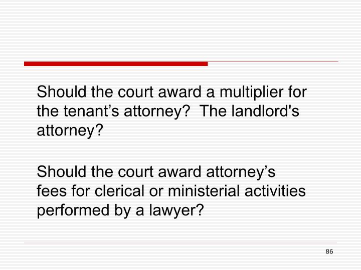 Should the court award a multiplier for the tenant's attorney?  The landlord's attorney?