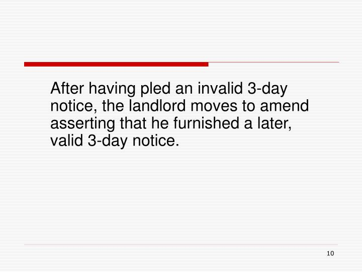 After having pled an invalid 3-day notice, the landlord moves to amend asserting that he furnished a later, valid 3-day notice.