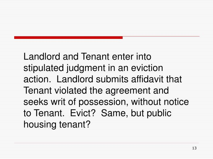 Landlord and Tenant enter into stipulated judgment in an eviction action.  Landlord submits affidavit that Tenant violated the agreement and seeks writ of possession, without notice to Tenant.  Evict?  Same, but public housing tenant?