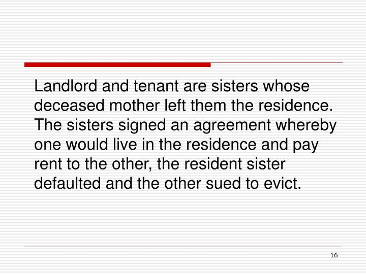 Landlord and tenant are sisters whose deceased mother left them the residence.  The sisters signed an agreement whereby one would live in the residence and pay rent to the other, the resident sister defaulted and the other sued to evict.