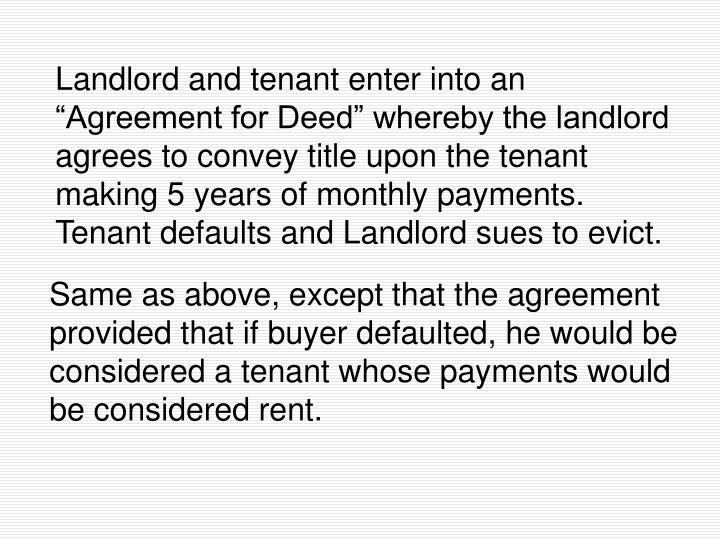 """Landlord and tenant enter into an """"Agreement for Deed"""" whereby the landlord agrees to convey title upon the tenant making 5 years of monthly payments.  Tenant defaults and Landlord sues to evict."""