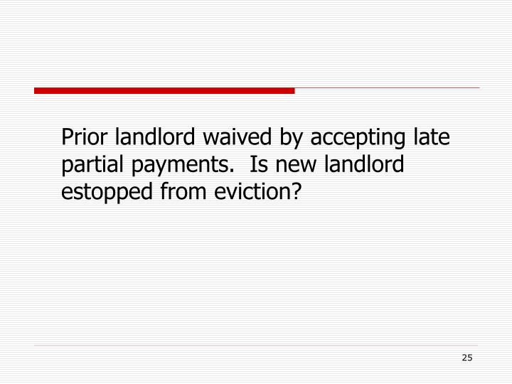 Prior landlord waived by accepting late partial payments.  Is new landlord estopped from eviction?
