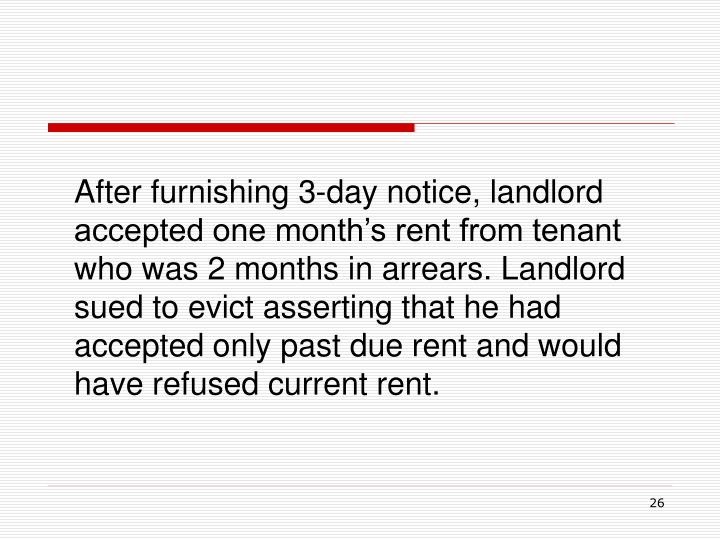 After furnishing 3-day notice, landlord accepted one month's rent from tenant who was 2 months in arrears. Landlord sued to evict asserting that he had accepted only past due rent and would have refused current rent.