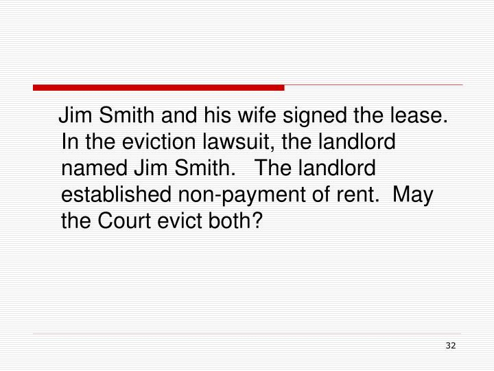 Jim Smith and his wife signed the lease.  In the eviction lawsuit, the landlord named Jim Smith.   The landlord established non-payment of rent.  May the Court evict both?