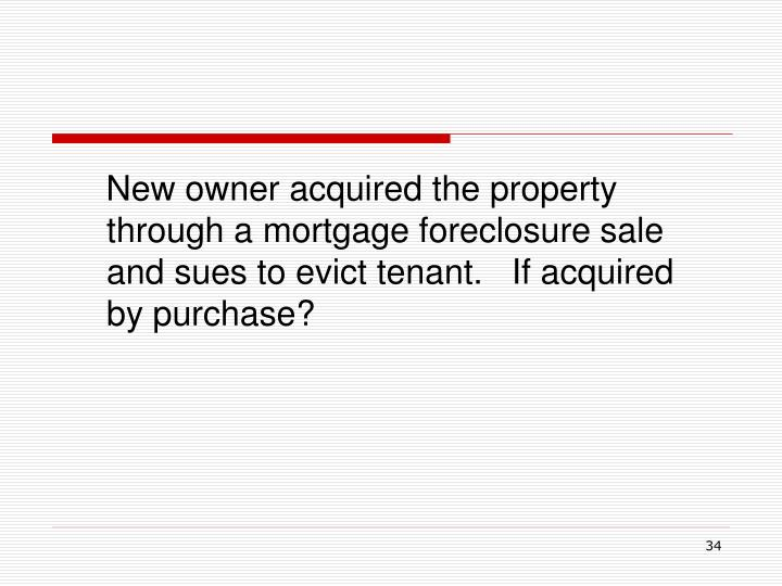 New owner acquired the property through a mortgage foreclosure sale and sues to evict tenant.   If acquired by purchase?