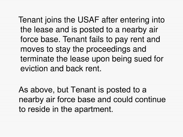 Tenant joins the USAF after entering into the lease and is posted to a nearby air force base. Tenant fails to pay rent and moves to stay the proceedings and terminate the lease upon being sued for eviction and back rent.