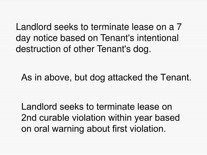 Landlord seeks to terminate lease on a 7 day notice based on Tenant's intentional destruction of other Tenant's dog.