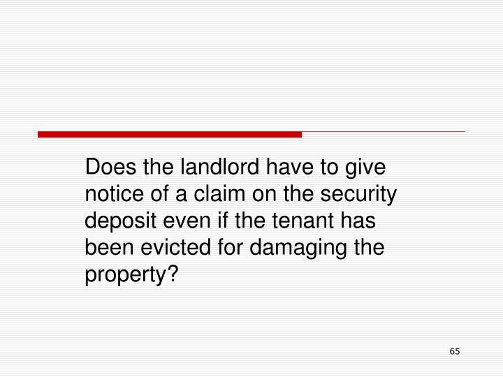 Does the landlord have to give notice of a claim on the security deposit even if the tenant has been evicted for damaging the property?