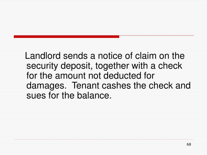 Landlord sends a notice of claim on the security deposit, together with a check for the amount not deducted for damages.  Tenant cashes the check and sues for the balance.