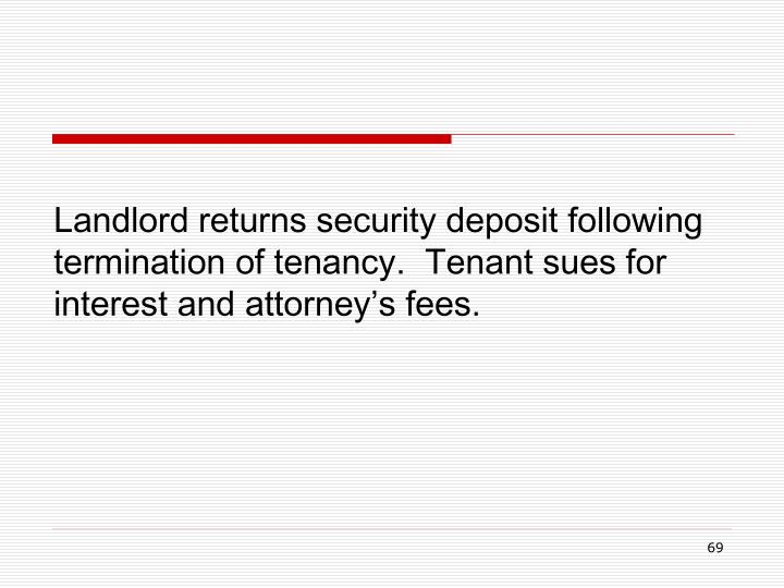 Landlord returns security deposit following termination of tenancy.  Tenant sues for interest and attorney's fees.
