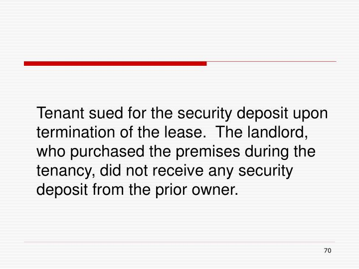 Tenant sued for the security deposit upon termination of the lease.  The landlord, who purchased the premises during the tenancy, did not receive any security deposit from the prior owner.