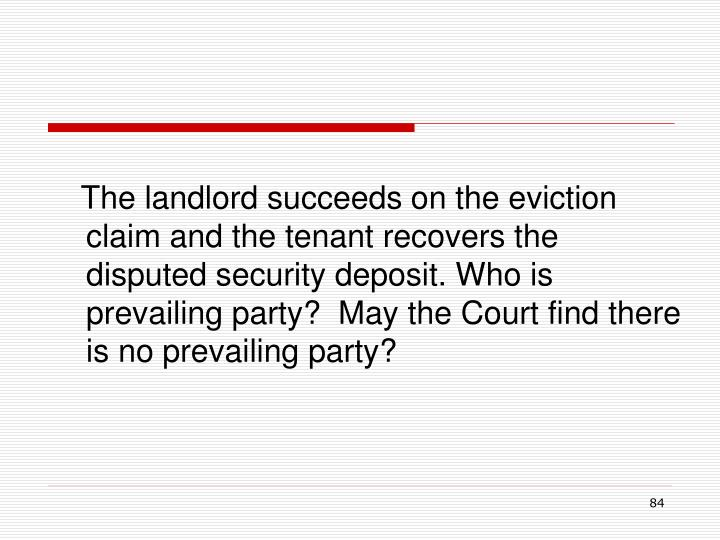 The landlord succeeds on the eviction claim and the tenant recovers the disputed security deposit. Who is prevailing party?  May the Court find there is no prevailing party?