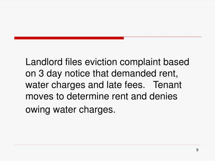 Landlord files eviction complaint based on 3 day notice that demanded rent, water charges and late fees.   Tenant moves to determine rent and denies owing water charges.