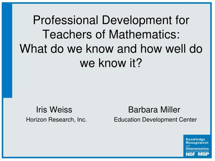 professional development for teachers of mathematics what do we know and how well do we know it