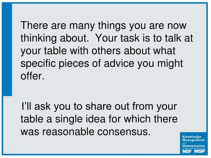 There are many things you are now thinking about.  Your task is to talk at your table with others about what specific pieces of advice you might offer.