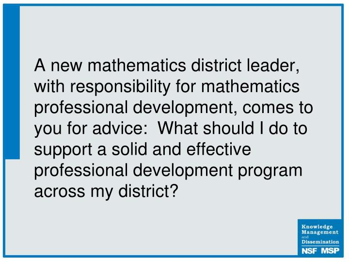 A new mathematics district leader, with responsibility for mathematics professional development, comes to you for advice:  What should I do to support a solid and effective professional development program across my district?