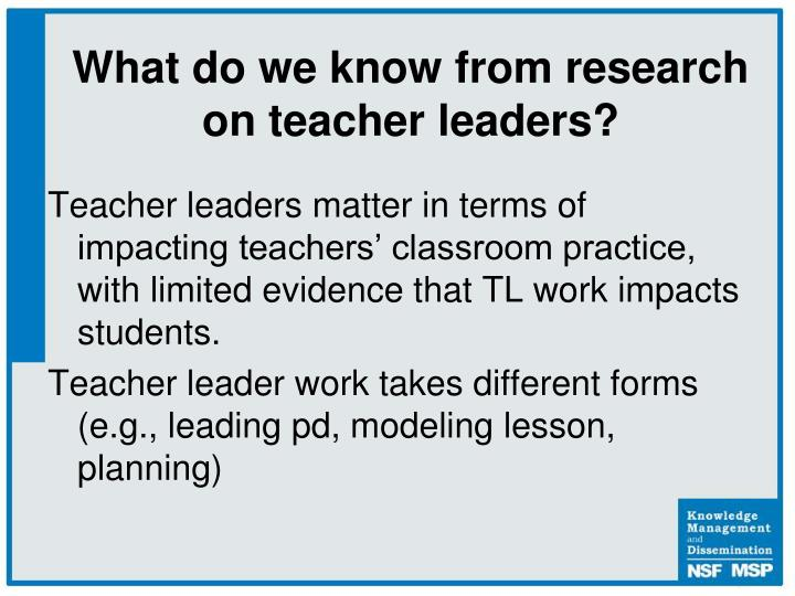 Teacher leaders matter in terms of impacting teachers' classroom practice, with limited evidence that TL work impacts students.