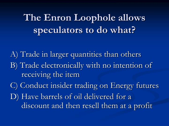 The Enron Loophole allows speculators to do what?
