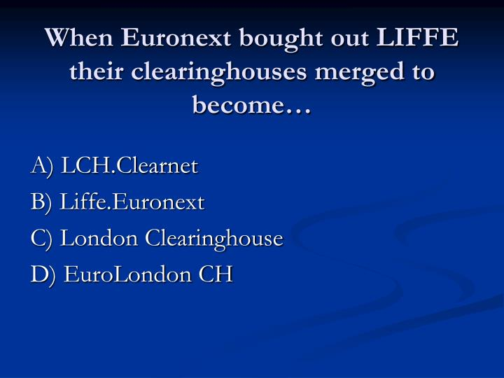 When Euronext bought out LIFFE their clearinghouses merged to become…