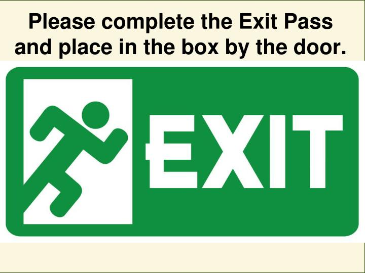 Please complete the Exit Pass and place in the