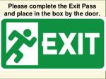 please complete the exit pass and place in the box by the door