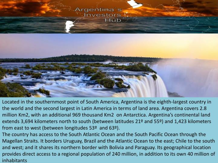 Located in the southernmost point of South America, Argentina is the eighth-largest country in the world and the second largest in Latin America in terms of land area. Argentina covers 2.8 million Km2, with an additional 969 thousand Km2  on Antarctica. Argentina's continental land extends 3,694 kilometers north to south (between latitudes 21º and 55º) and 1,423 kilometers from east to west (between longitudes 53º  and 63º).