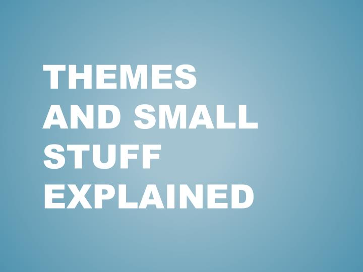 Themes and small stuff explained