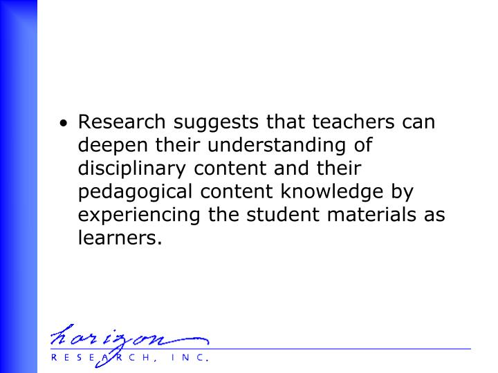 Research suggests that teachers can deepen their understanding of disciplinary content and their pedagogical content knowledge by experiencing the student materials as learners.