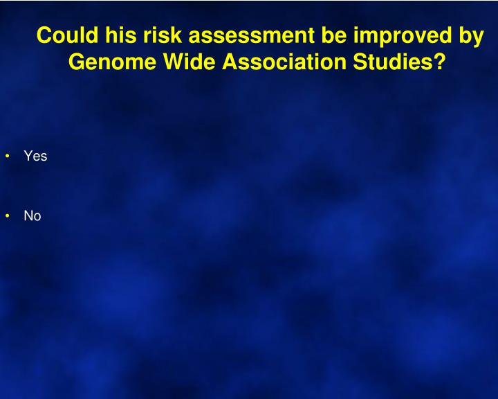 Could his risk assessment be improved by Genome Wide Association Studies?