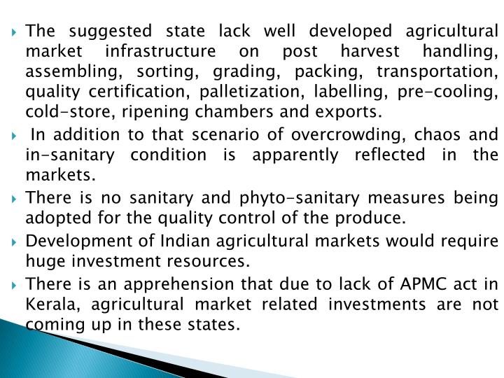 The suggested state lack well developed agricultural market infrastructure on post harvest handling, assembling, sorting, grading, packing, transportation, quality certification, palletization, labelling, pre-cooling, cold-store, ripening chambers and exports.