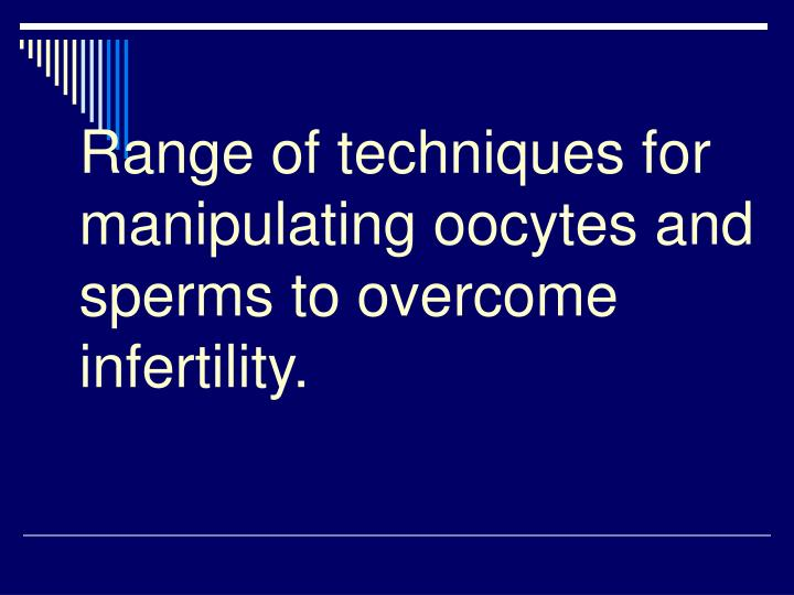 Range of techniques for manipulating oocytes and sperms to overcome infertility