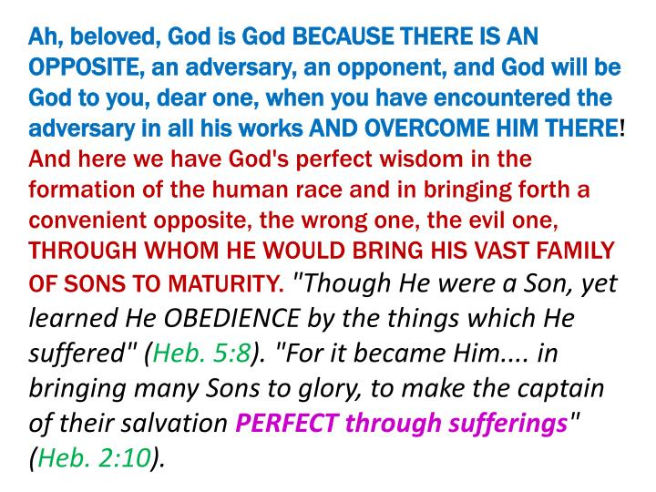 Ah, beloved, God is God BECAUSE THERE IS AN OPPOSITE, an adversary, an opponent, and God will be God to you, dear one, when you have encountered the adversary in all his works AND OVERCOME HIM THERE