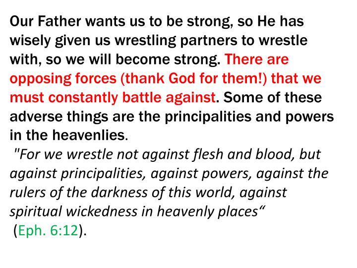 Our Father wants us to be strong, so He has wisely given us wrestling partners to wrestle with, so we will become strong.