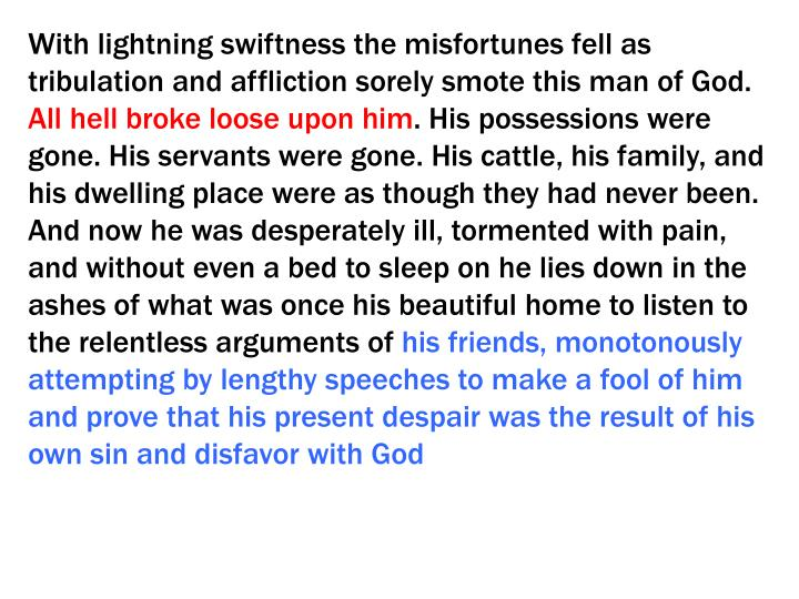 With lightning swiftness the misfortunes fell as tribulation and affliction sorely smote this man of God.