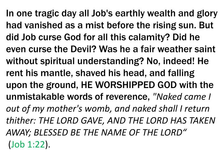In one tragic day all Job's earthly wealth and glory had vanished as a mist before the rising sun. But did Job curse God for all this calamity? Did he even curse the Devil? Was he a fair weather saint without spiritual understanding? No, indeed! He rent his mantle, shaved his head, and falling upon the ground, HE WORSHIPPED GOD with the unmistakable words of reverence,