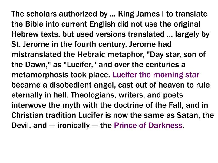 """The scholars authorized by ... King James I to translate the Bible into current English did not use the original Hebrew texts, but used versions translated ... largely by St. Jerome in the fourth century. Jerome had mistranslated the Hebraic metaphor, """"Day star, son of the Dawn,"""" as """"Lucifer,"""" and over the centuries a metamorphosis took place."""
