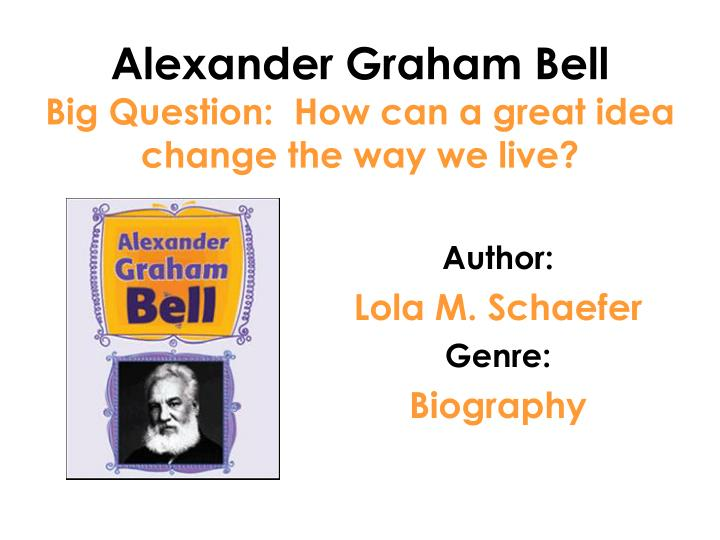 alexander graham bell big question how can a great idea change the way we live