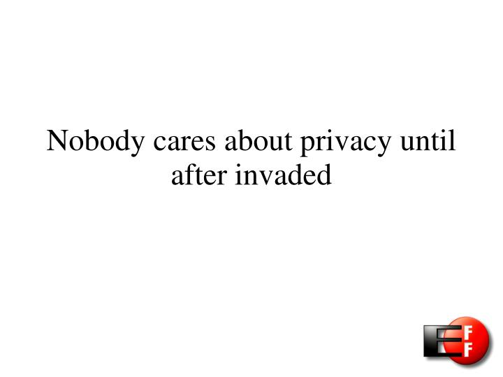 Nobody cares about privacy until after invaded