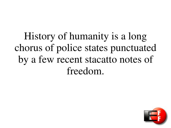 History of humanity is a long chorus of police states punctuated by a few recent stacatto notes of f...