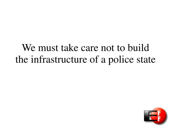 We must take care not to build the infrastructure of a police state
