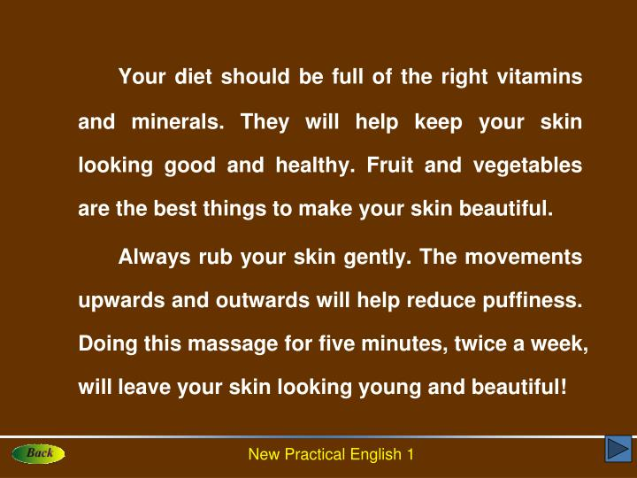 Your diet should be full of the right vitamins and minerals. They will help keep your skin looking good and healthy. Fruit and vegetables are the best things to make your skin beautiful.