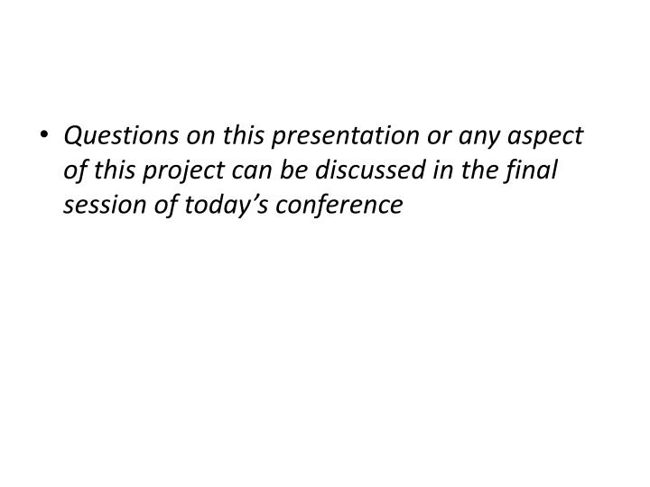 Questions on this presentation or any aspect of this project can be discussed in the final session of today's conference