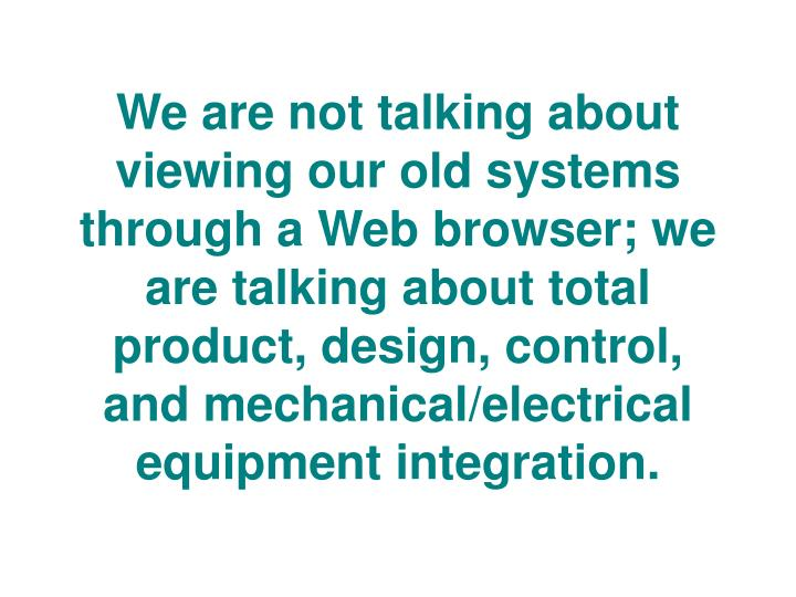 We are not talking about viewing our old systems through a Web browser; we are talking about total product, design, control, and mechanical/electrical equipment integration.