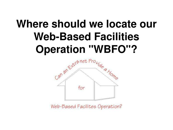 "Where should we locate our Web-Based Facilities Operation ""WBFO""?"